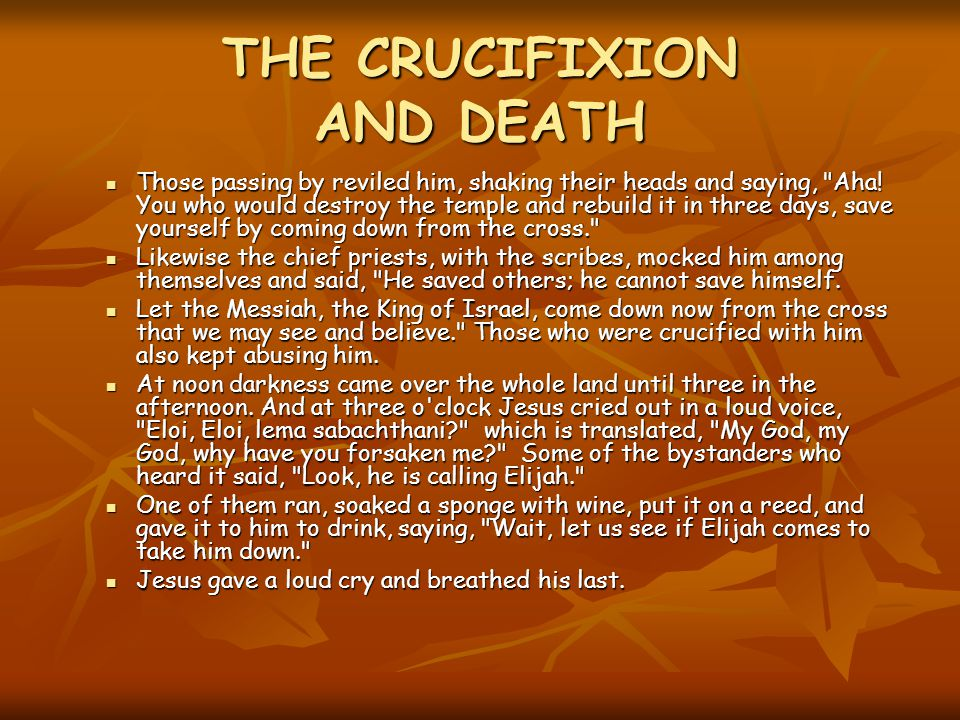THE CRUCIFIXION AND DEATH Those passing by reviled him, shaking their heads and saying, Aha.