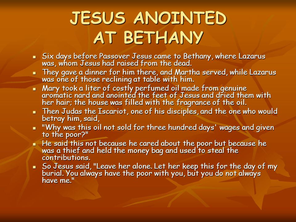 JESUS ANOINTED AT BETHANY Six days before Passover Jesus came to Bethany, where Lazarus was, whom Jesus had raised from the dead.