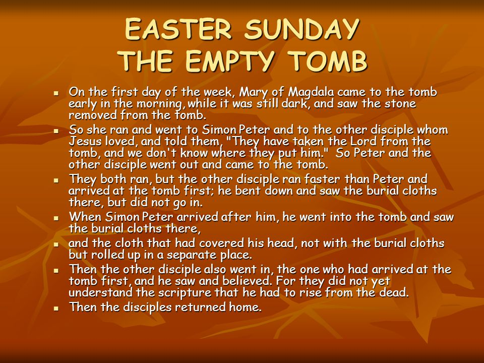 EASTER SUNDAY THE EMPTY TOMB On the first day of the week, Mary of Magdala came to the tomb early in the morning, while it was still dark, and saw the stone removed from the tomb.