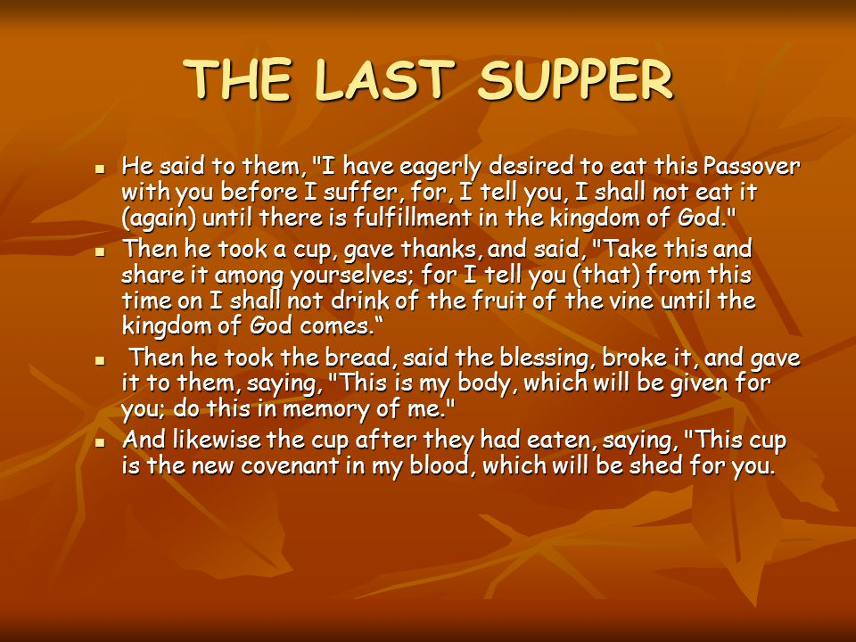 THE LAST SUPPER He said to them, I have eagerly desired to eat this Passover with you before I suffer, for, I tell you, I shall not eat it (again) until there is fulfillment in the kingdom of God. He said to them, I have eagerly desired to eat this Passover with you before I suffer, for, I tell you, I shall not eat it (again) until there is fulfillment in the kingdom of God. Then he took a cup, gave thanks, and said, Take this and share it among yourselves; for I tell you (that) from this time on I shall not drink of the fruit of the vine until the kingdom of God comes. Then he took a cup, gave thanks, and said, Take this and share it among yourselves; for I tell you (that) from this time on I shall not drink of the fruit of the vine until the kingdom of God comes. Then he took the bread, said the blessing, broke it, and gave it to them, saying, This is my body, which will be given for you; do this in memory of me. Then he took the bread, said the blessing, broke it, and gave it to them, saying, This is my body, which will be given for you; do this in memory of me. And likewise the cup after they had eaten, saying, This cup is the new covenant in my blood, which will be shed for you.