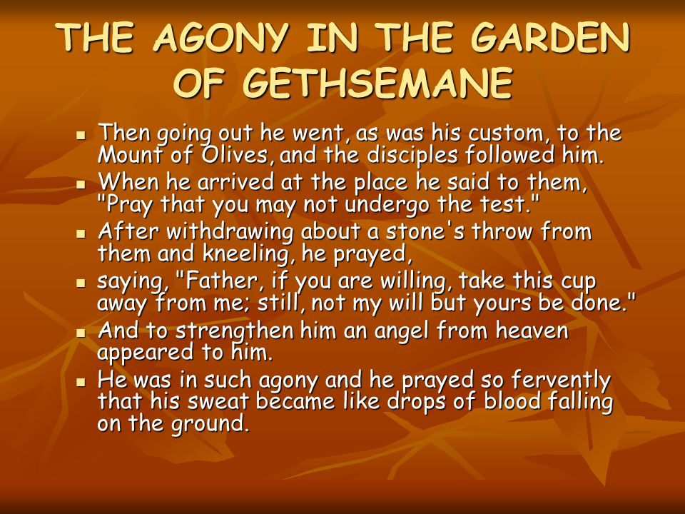 THE AGONY IN THE GARDEN OF GETHSEMANE Then going out he went, as was his custom, to the Mount of Olives, and the disciples followed him.