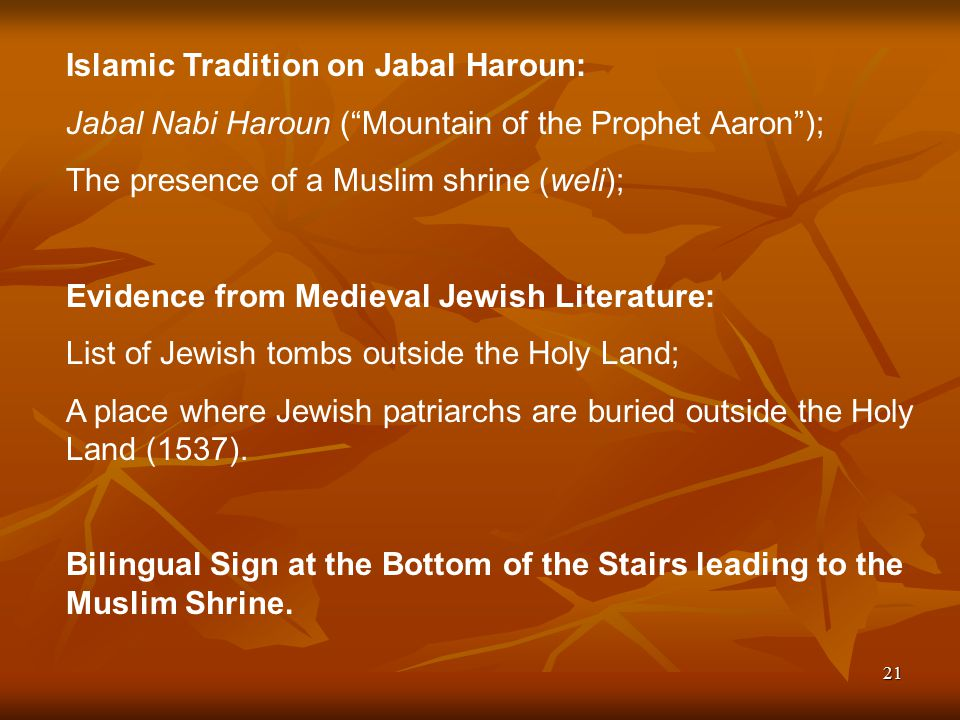 21 Islamic Tradition on Jabal Haroun: Jabal Nabi Haroun ( Mountain of the Prophet Aaron ); The presence of a Muslim shrine (weli); Evidence from Medieval Jewish Literature: List of Jewish tombs outside the Holy Land; A place where Jewish patriarchs are buried outside the Holy Land (1537).