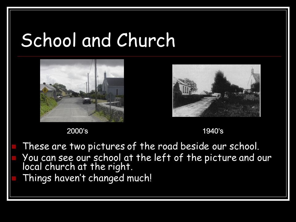 School and Church These are two pictures of the road beside our school. You can see our school at the left of the picture and our local church at the