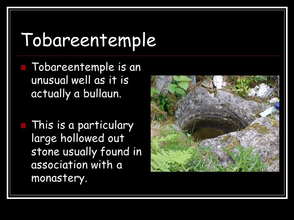 Tobareentemple Tobareentemple is an unusual well as it is actually a bullaun. This is a particulary large hollowed out stone usually found in associat