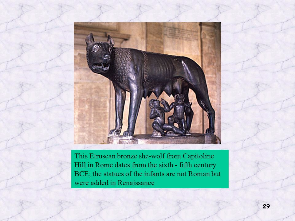 29 This Etruscan bronze she-wolf from Capitoline Hill in Rome dates from the sixth - fifth century BCE; the statues of the infants are not Roman but w