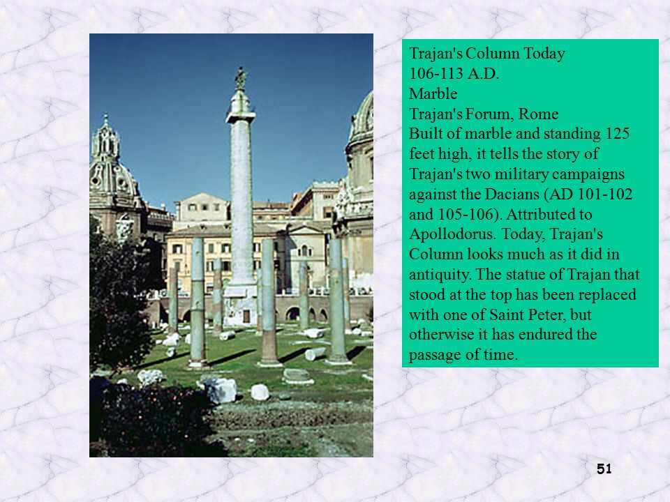 51 Trajan's Column Today 106-113 A.D. Marble Trajan's Forum, Rome Built of marble and standing 125 feet high, it tells the story of Trajan's two milit