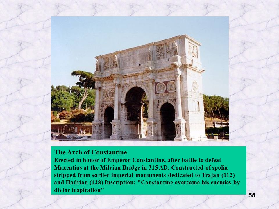58 The Arch of Constantine Erected in honor of Emperor Constantine, after battle to defeat Maxentius at the Milvian Bridge in 315 AD. Constructed of s