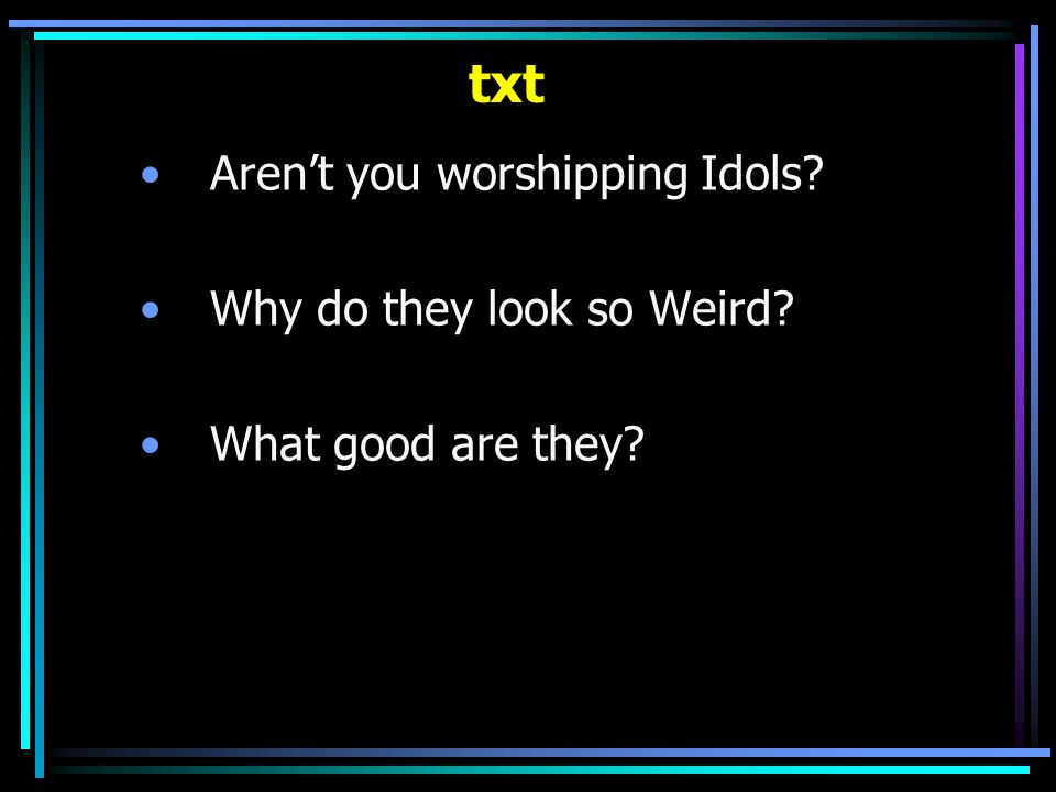 txt Aren't you worshipping Idols Why do they look so Weird What good are they