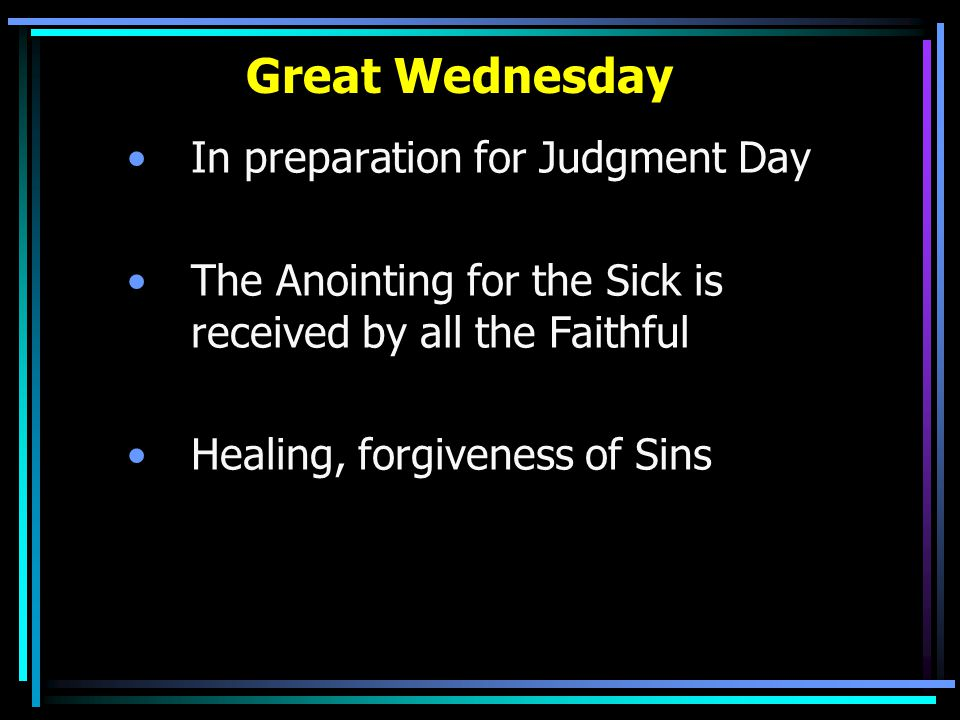 Great Wednesday In preparation for Judgment Day The Anointing for the Sick is received by all the Faithful Healing, forgiveness of Sins