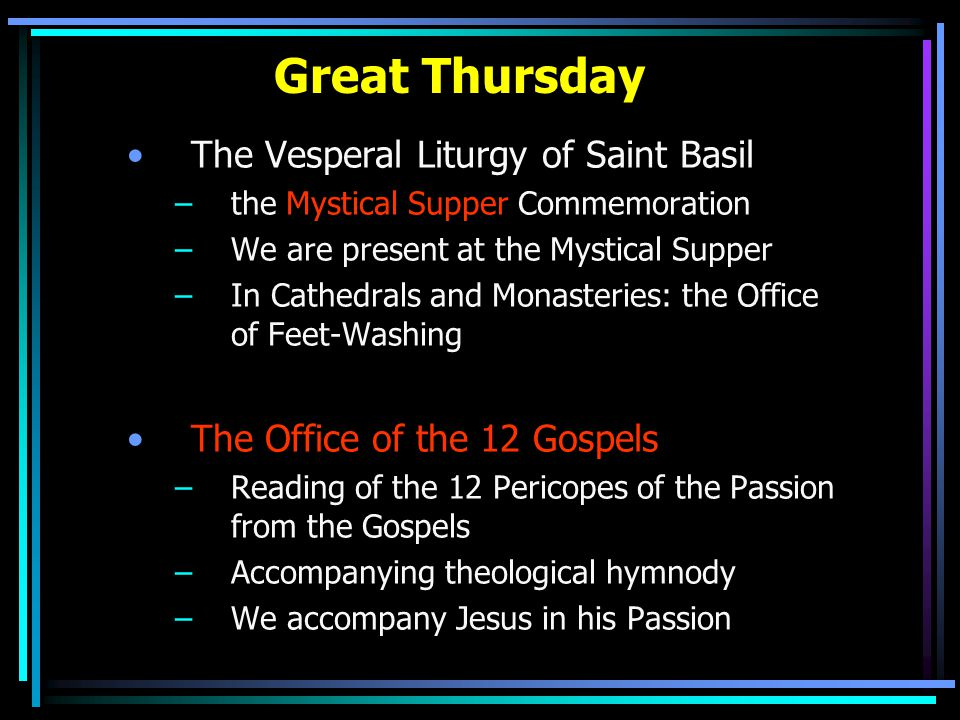 Great Thursday The Vesperal Liturgy of Saint Basil –the Mystical Supper Commemoration –We are present at the Mystical Supper –In Cathedrals and Monasteries: the Office of Feet-Washing The Office of the 12 Gospels –Reading of the 12 Pericopes of the Passion from the Gospels –Accompanying theological hymnody –We accompany Jesus in his Passion