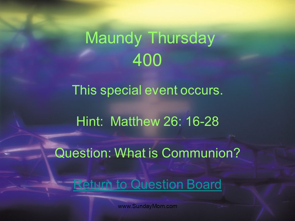www.SundayMom.com Maundy Thursday 300 He betrayed Jesus. Hint: John 13: 26-27 Question: Who is Judas son of Simon Iscariot? Return to Question Board
