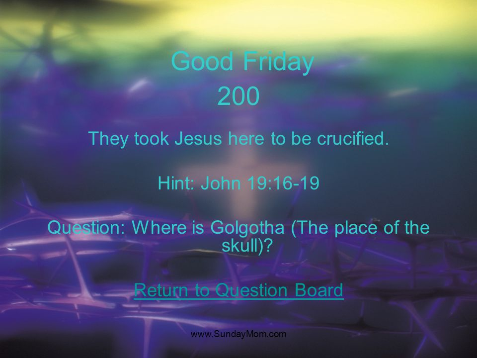 www.SundayMom.com Good Friday 100 They cast lots (dice) to determine what clothes of Jesus they would take. Hint: Mark 15:16-25 Question: Who are the