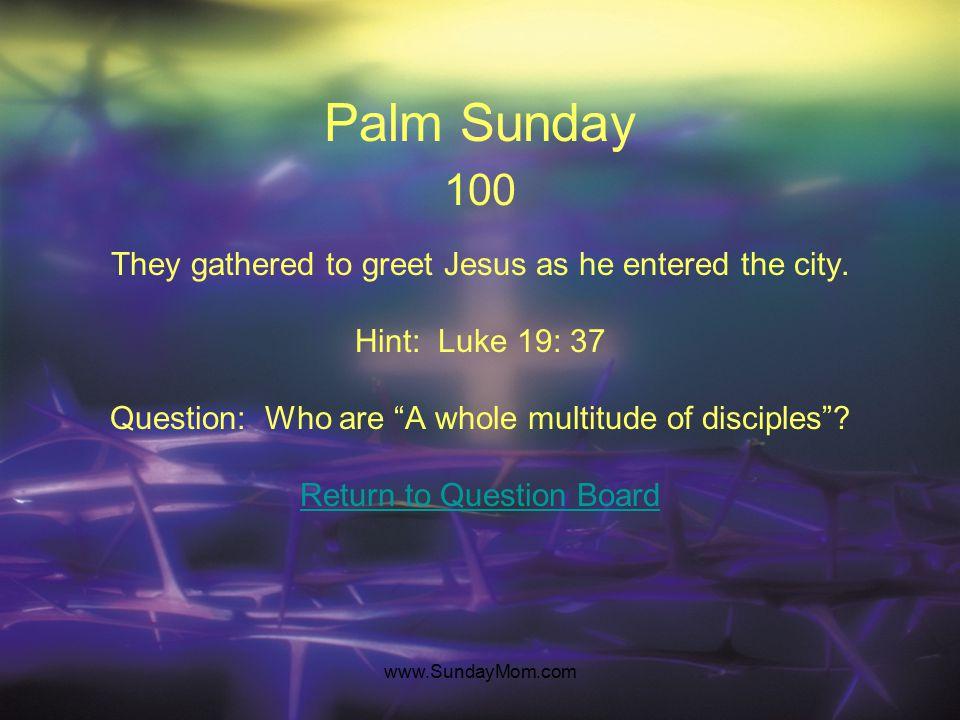 www.SundayMom.com Palm Sunday 100 They gathered to greet Jesus as he entered the city.
