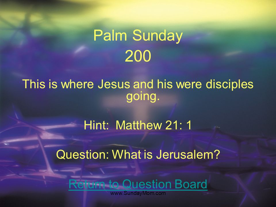 "www.SundayMom.com Palm Sunday 100 They gathered to greet Jesus as he entered the city. Hint: Luke 19: 37 Question: Who are ""A whole multitude of disci"