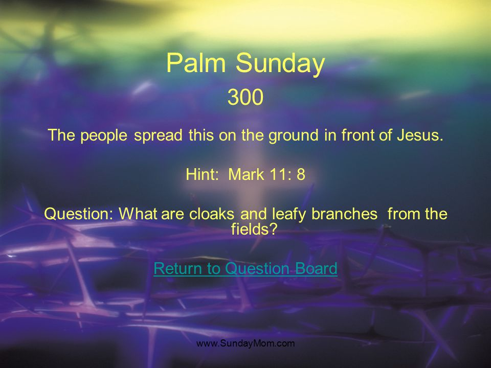 www.SundayMom.com Palm Sunday 200 This is where Jesus and his were disciples going. Hint: Matthew 21: 1 Question: What is Jerusalem? Return to Questio