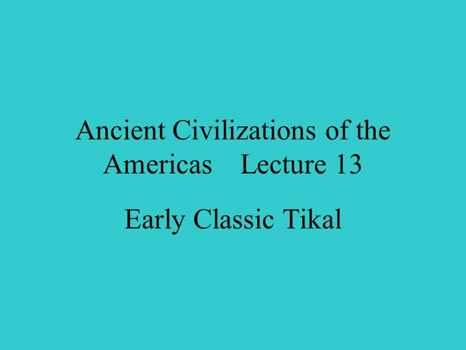 Ancient Civilizations of the Americas Lecture 13 Early Classic Tikal