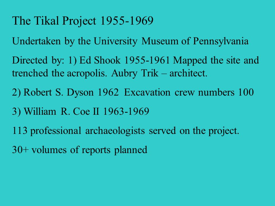 The Tikal Project 1955-1969 Undertaken by the University Museum of Pennsylvania Directed by: 1) Ed Shook 1955-1961 Mapped the site and trenched the acropolis.