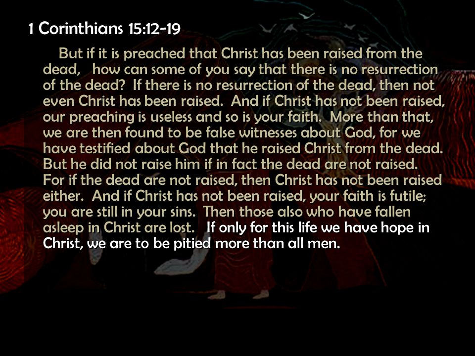 1 Corinthians 15:12-19 But if it is preached that Christ has been raised from the dead, how can some of you say that there is no resurrection of the d