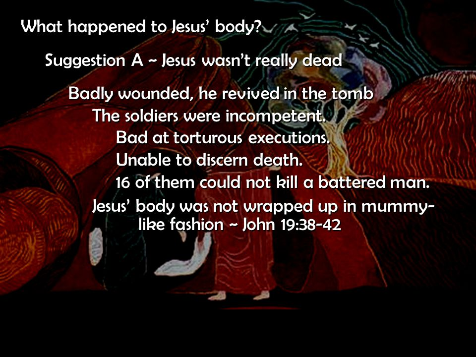 What happened to Jesus' body? Suggestion A ~ Jesus wasn't really dead Badly wounded, he revived in the tomb The soldiers were incompetent. Bad at tort