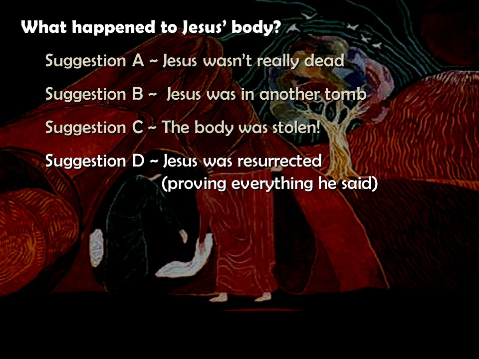 What happened to Jesus' body? Suggestion A ~ Jesus wasn't really dead Suggestion B ~ Jesus was in another tomb Suggestion C ~ The body was stolen! Sug