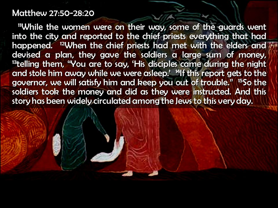 Matthew 27:50-28:20 11 While the women were on their way, some of the guards went into the city and reported to the chief priests everything that had