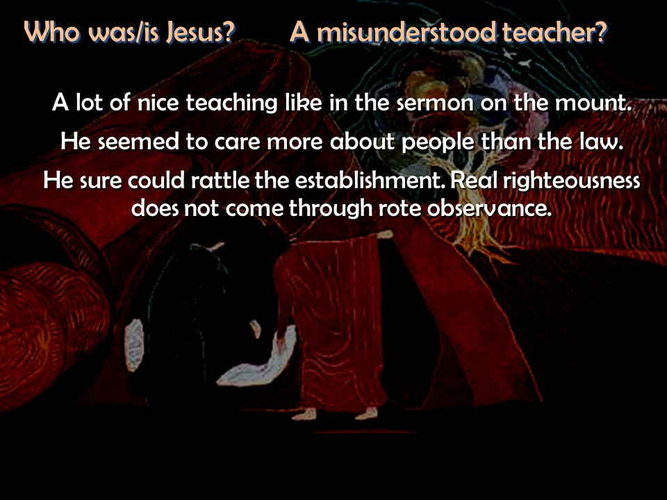 Who was/is Jesus? A misunderstood teacher? A lot of nice teaching like in the sermon on the mount. He seemed to care more about people than the law. H