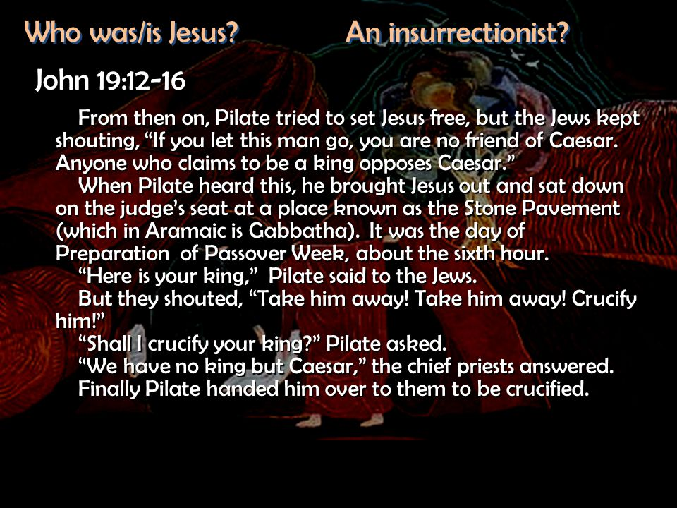 "Who was/is Jesus? An insurrectionist? John 19:12-16 From then on, Pilate tried to set Jesus free, but the Jews kept shouting, ""If you let this man go,"