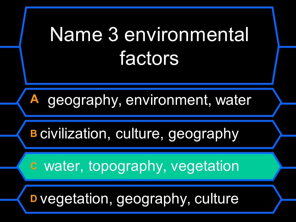 Name 3 environmental factors A geography, environment, water B civilization, culture, geography C water, topography, vegetation D vegetation, geography, culture