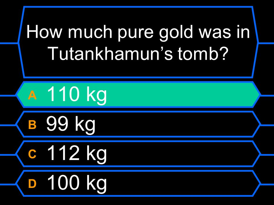 How much pure gold was in Tutankhamun's tomb A 110 kg B 99 kg C 112 kg D 100 kg