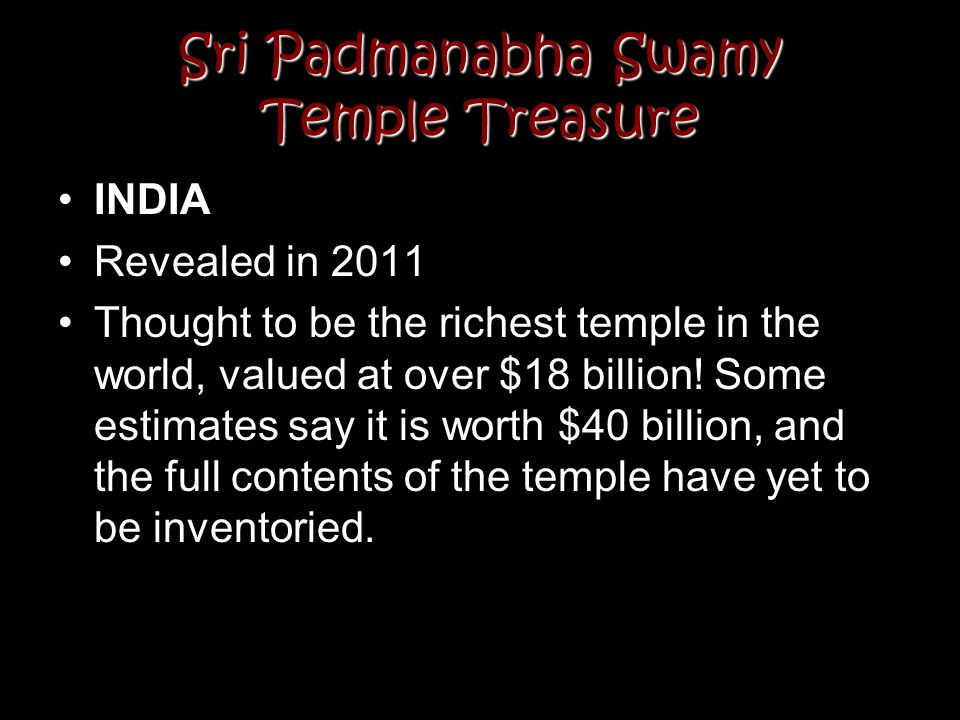 Sri Padmanabha Swamy Temple Treasure INDIA Revealed in 2011 Thought to be the richest temple in the world, valued at over $18 billion! Some estimates