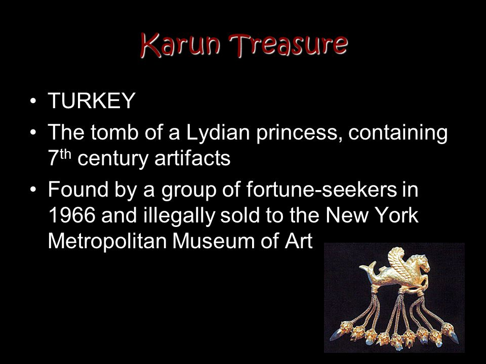 Karun Treasure TURKEY The tomb of a Lydian princess, containing 7 th century artifacts Found by a group of fortune-seekers in 1966 and illegally sold