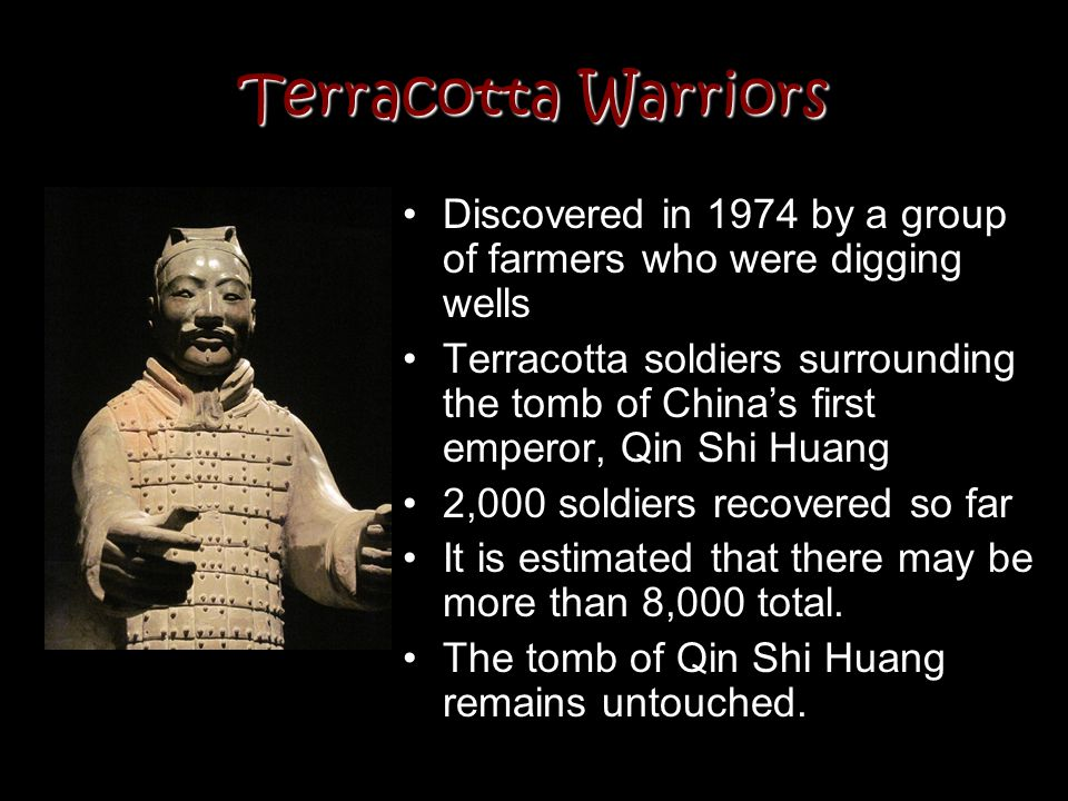 Terracotta Warriors Discovered in 1974 by a group of farmers who were digging wells Terracotta soldiers surrounding the tomb of China's first emperor,