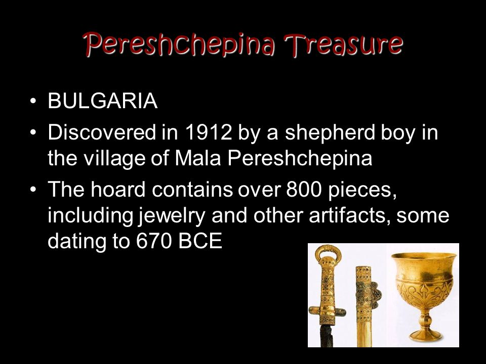 Pereshchepina Treasure BULGARIA Discovered in 1912 by a shepherd boy in the village of Mala Pereshchepina The hoard contains over 800 pieces, includin