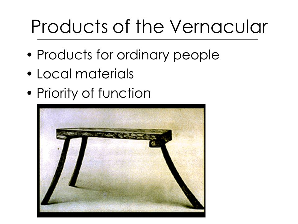 Products of the Vernacular Products for ordinary people Local materials Priority of function