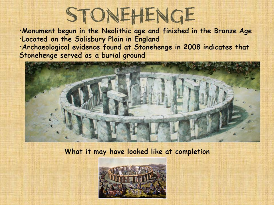 Monument begun in the Neolithic age and finished in the Bronze Age Located on the Salisbury Plain in England Archaeological evidence found at Stonehenge in 2008 indicates that Stonehenge served as a burial ground What it may have looked like at completion