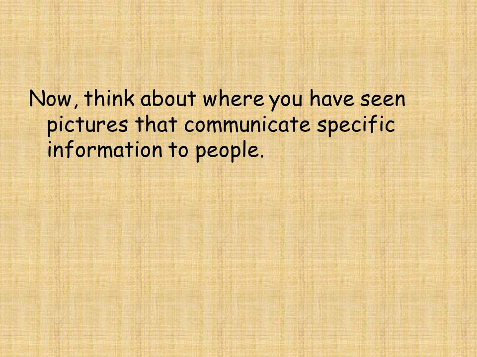Now, think about where you have seen pictures that communicate specific information to people.