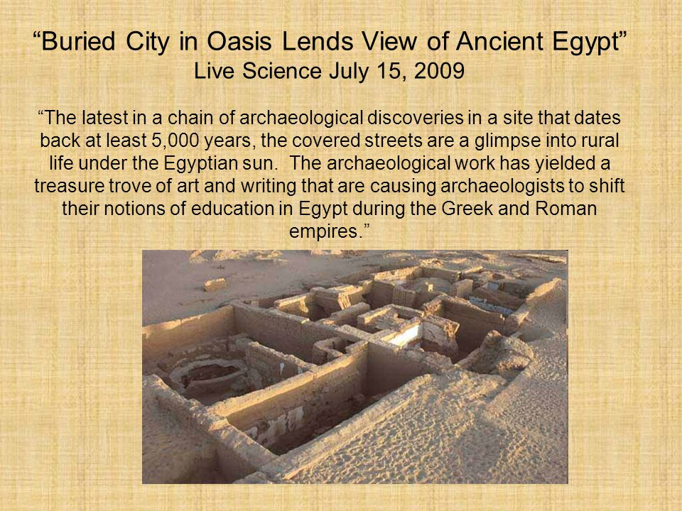 Buried City in Oasis Lends View of Ancient Egypt Live Science July 15, 2009 The latest in a chain of archaeological discoveries in a site that dates back at least 5,000 years, the covered streets are a glimpse into rural life under the Egyptian sun.