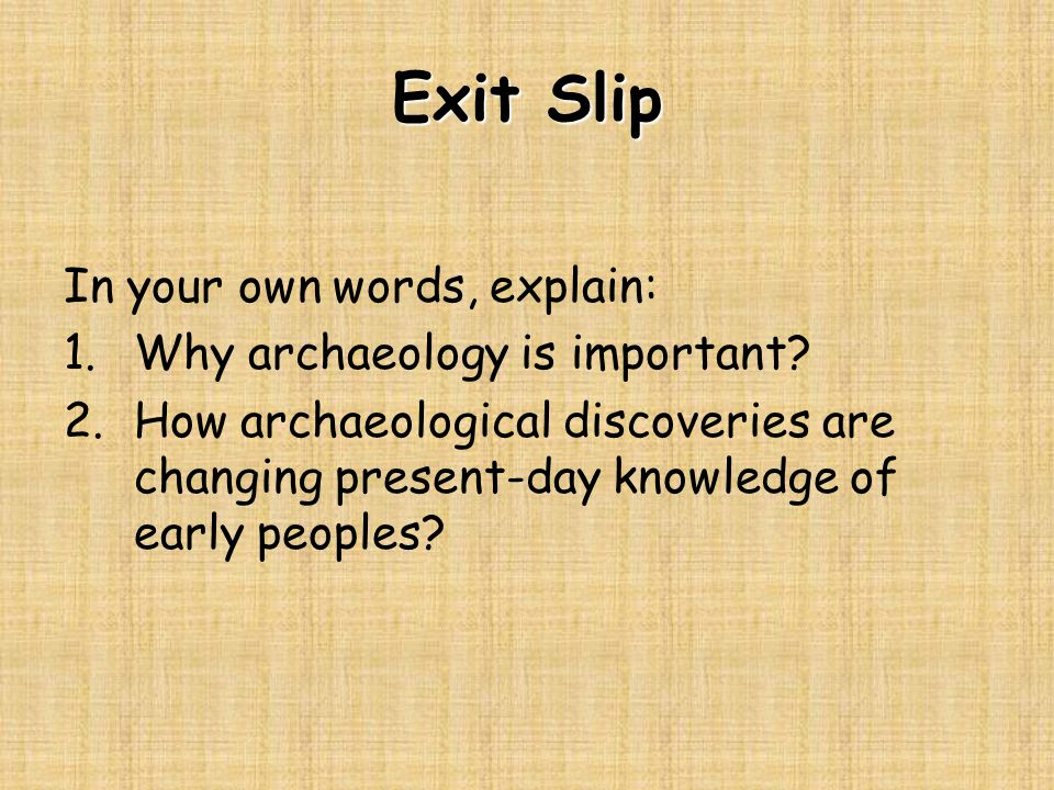 Exit Slip In your own words, explain: 1.Why archaeology is important.