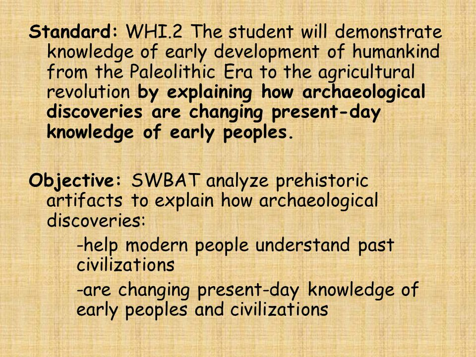 Standard: WHI.2 The student will demonstrate knowledge of early development of humankind from the Paleolithic Era to the agricultural revolution by explaining how archaeological discoveries are changing present-day knowledge of early peoples.