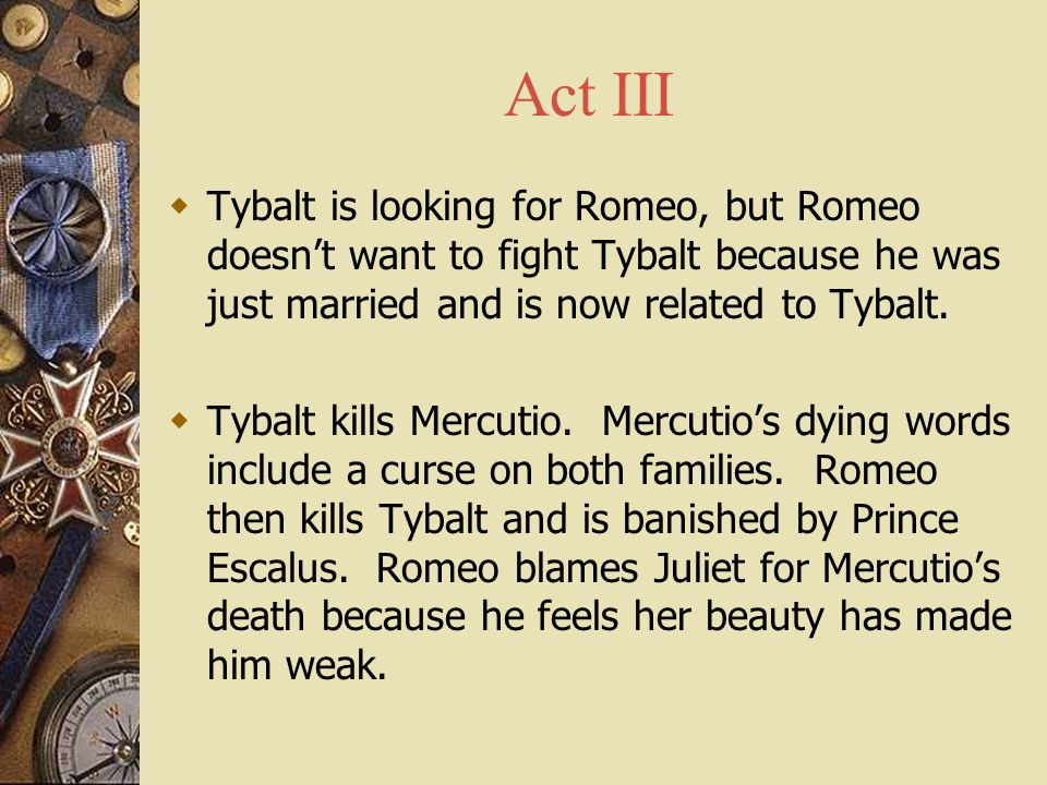 Act III  Tybalt is looking for Romeo, but Romeo doesn't want to fight Tybalt because he was just married and is now related to Tybalt.  Tybalt kills