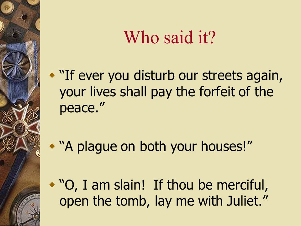 "Who said it?  ""If ever you disturb our streets again, your lives shall pay the forfeit of the peace.""  ""A plague on both your houses!""  ""O, I am sl"