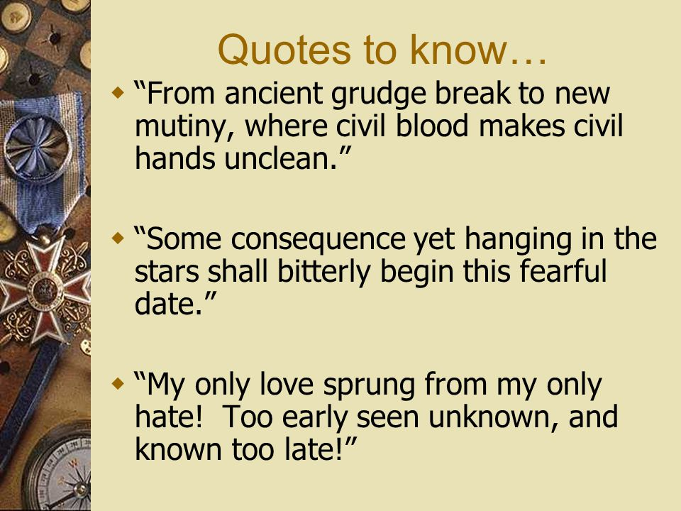"Quotes to know…  ""From ancient grudge break to new mutiny, where civil blood makes civil hands unclean.""  ""Some consequence yet hanging in the stars"