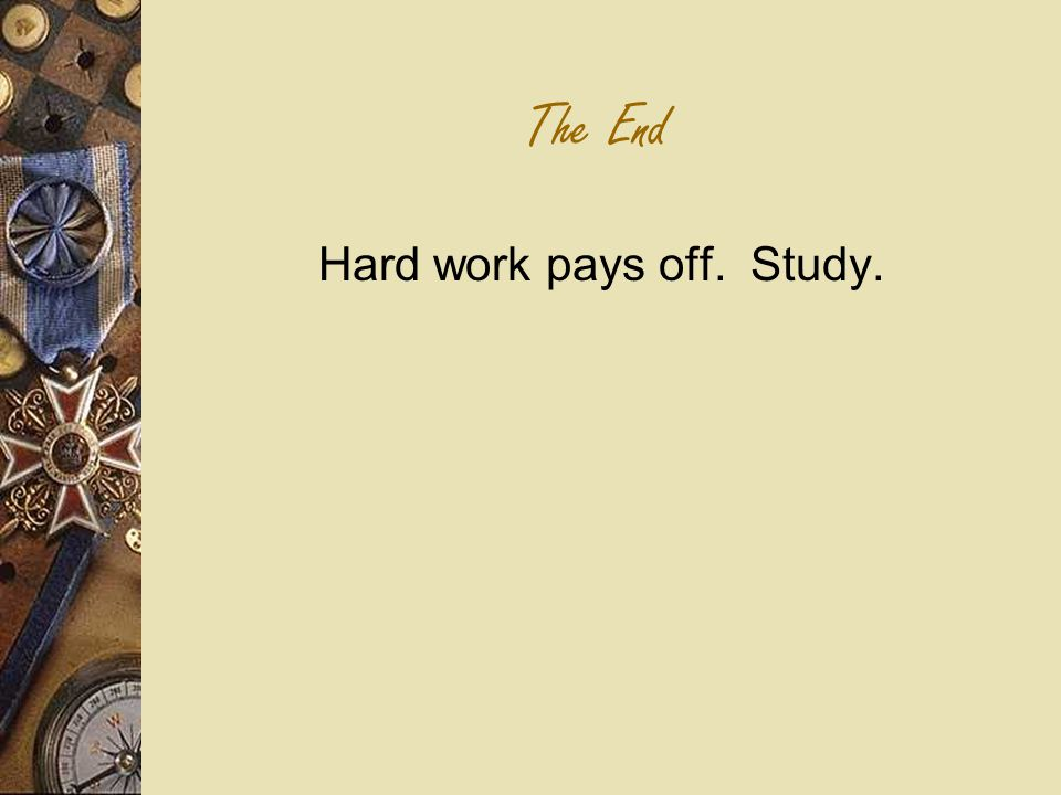 The End Hard work pays off. Study.