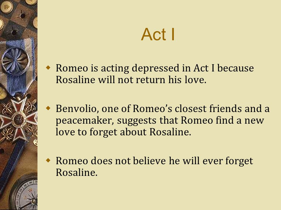 Act I  Romeo is acting depressed in Act I because Rosaline will not return his love.  Benvolio, one of Romeo's closest friends and a peacemaker, sug