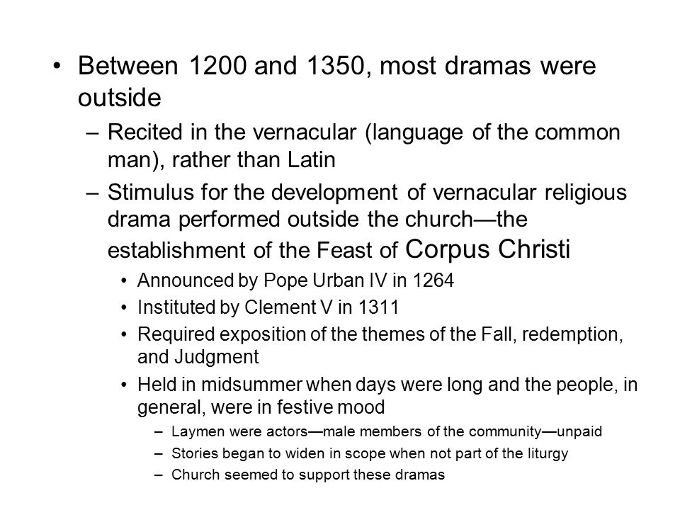 Between 1200 and 1350, most dramas were outside –Recited in the vernacular (language of the common man), rather than Latin –Stimulus for the development of vernacular religious drama performed outside the church—the establishment of the Feast of Corpus Christi Announced by Pope Urban IV in 1264 Instituted by Clement V in 1311 Required exposition of the themes of the Fall, redemption, and Judgment Held in midsummer when days were long and the people, in general, were in festive mood –Laymen were actors—male members of the community—unpaid –Stories began to widen in scope when not part of the liturgy –Church seemed to support these dramas