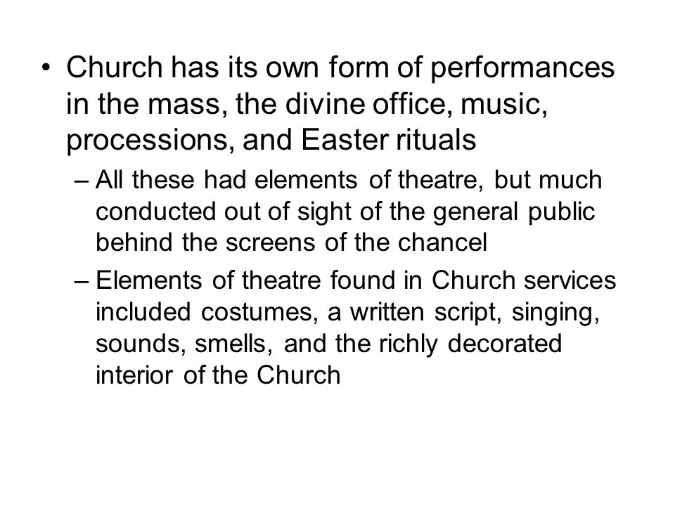 Church has its own form of performances in the mass, the divine office, music, processions, and Easter rituals –All these had elements of theatre, but much conducted out of sight of the general public behind the screens of the chancel –Elements of theatre found in Church services included costumes, a written script, singing, sounds, smells, and the richly decorated interior of the Church