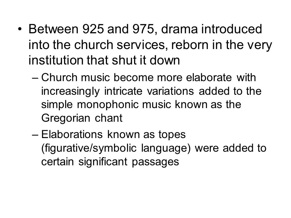Between 925 and 975, drama introduced into the church services, reborn in the very institution that shut it down –Church music become more elaborate with increasingly intricate variations added to the simple monophonic music known as the Gregorian chant –Elaborations known as topes (figurative/symbolic language) were added to certain significant passages