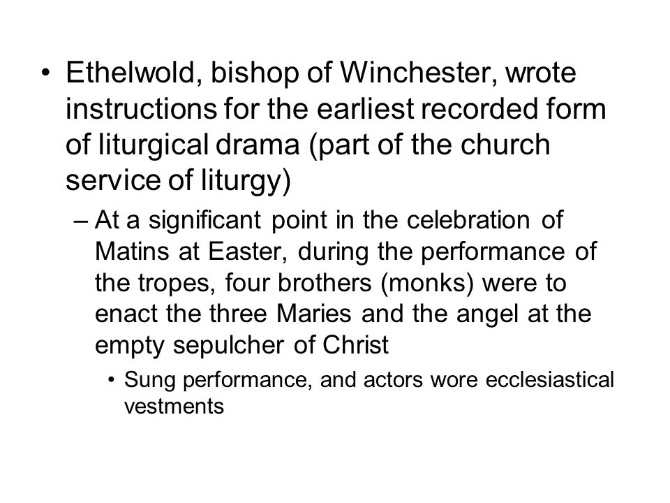 Ethelwold, bishop of Winchester, wrote instructions for the earliest recorded form of liturgical drama (part of the church service of liturgy) –At a significant point in the celebration of Matins at Easter, during the performance of the tropes, four brothers (monks) were to enact the three Maries and the angel at the empty sepulcher of Christ Sung performance, and actors wore ecclesiastical vestments