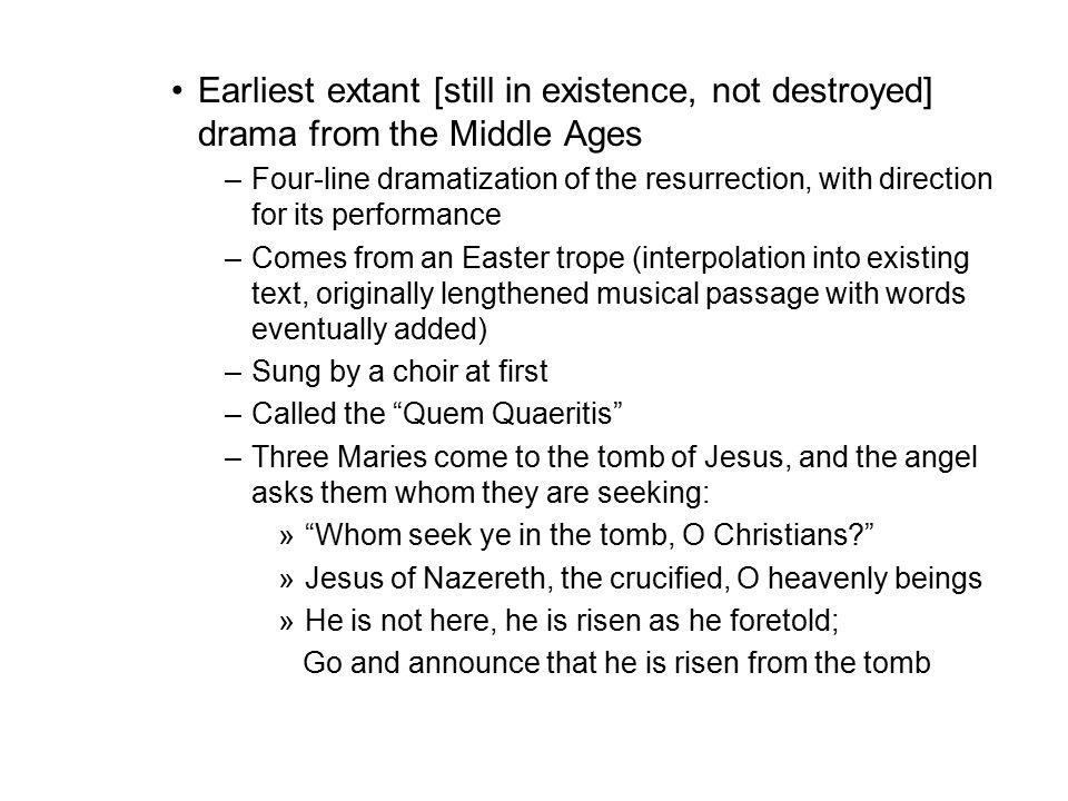 Earliest extant [still in existence, not destroyed] drama from the Middle Ages –Four-line dramatization of the resurrection, with direction for its performance –Comes from an Easter trope (interpolation into existing text, originally lengthened musical passage with words eventually added) –Sung by a choir at first –Called the Quem Quaeritis –Three Maries come to the tomb of Jesus, and the angel asks them whom they are seeking: » Whom seek ye in the tomb, O Christians? »Jesus of Nazereth, the crucified, O heavenly beings »He is not here, he is risen as he foretold; Go and announce that he is risen from the tomb
