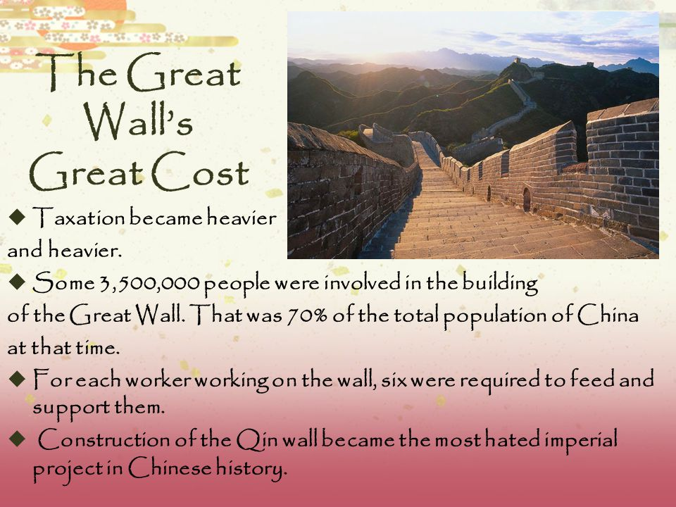 Great Wall  The emperor thought the wall would bring peace to the nation but the nation was weakened by the heavy cost of the construction  Ditches along the wall were filled with corpses of men who died building the wall  Deaths of wall workers are estimated to exceed one million